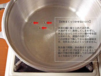 調理をする前に、大切なのが「水玉テスト」。無水調理は素材が焦げ付かないか心配になりますが、しっかり予熱をすることで、鍋全体に熱が伝わり、素材のくっつきを防ぎます。 やり方は簡単。鍋を中火程度の火加減で少し時間をかけて予熱してください。そこに手に付けた水を少量、鍋に振り入れるだけ。予熱が不十分な時は、水滴がすぐにじゅっとはじけてしまいます。そんな時は再チャレンジして。振り入れた水が玉になって、コロコロ転がるようになったら、予熱完了です。