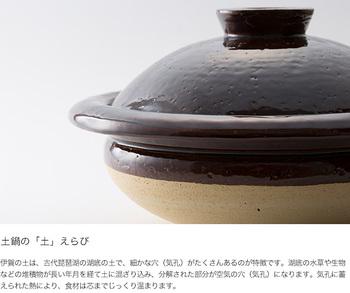 ころんとした形が可愛らしい「中川政七商店」の伊賀焼きの土鍋。 伊賀の土は細かい気孔がたくさんあるのが特徴です。その気孔に蓄えた熱で、食材をじっくりとあたためてくれます。