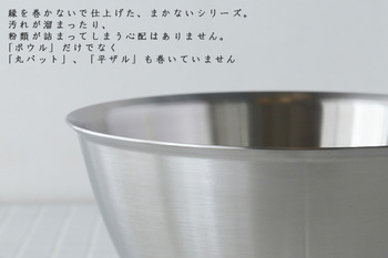 """ステンレスボウルにつきものの、カールした縁。ところが、「まかないボウル」の""""巻かない""""の名前通り縁がありません。なので、粉などが詰まらずに洗いやすいので、縁の洗い残しもなく、さらに水分で腐食することを防いでくれるため、長持ちします。"""