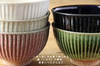 親子二代で作陶されている鹿児島の宋艸窯(そうそうがま)の、しのぎがちょっと大振りなお茶碗。ちょっと凸凹した縦の模様が「しのぎ」ですが、この絶妙なおうとつ感がお茶碗を持った時に手にすんなりフィットするんです。お色は全部で5色。